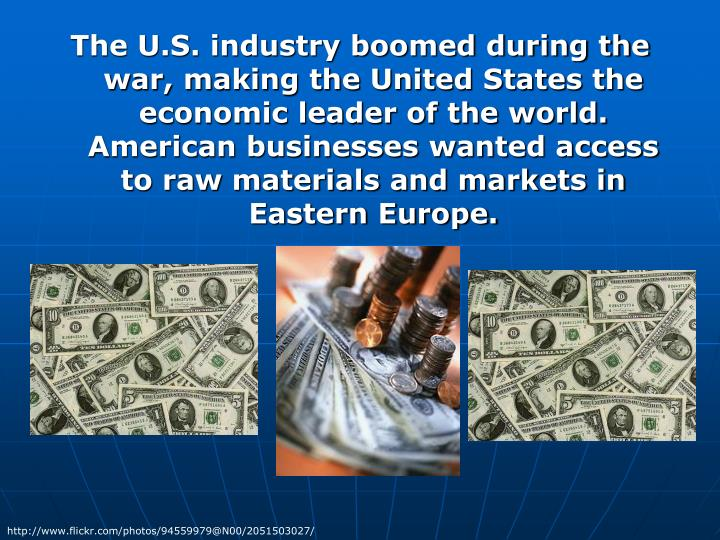 The U.S. industry boomed during the war, making the United States the economic leader of the world. American businesses wanted access to raw materials and markets in Eastern Europe.