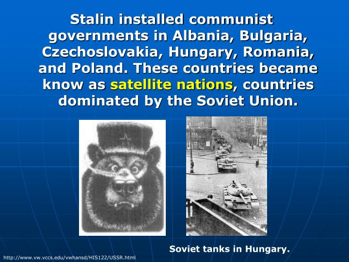 Stalin installed communist governments in Albania, Bulgaria, Czechoslovakia, Hungary, Romania, and Poland. These countries became know as