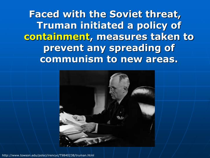 Faced with the Soviet threat, Truman initiated a policy of