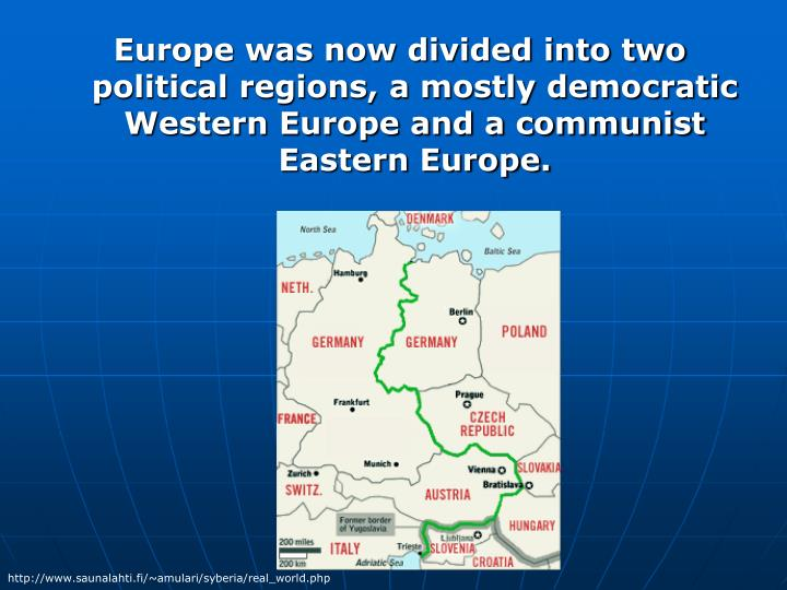 Europe was now divided into two political regions, a mostly democratic Western Europe and a communist Eastern Europe.