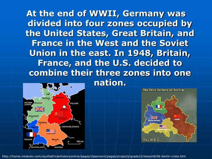 At the end of WWII, Germany was divided into four zones occupied by the United States, Great Britain, and France in the West and the Soviet Union in the east. In 1948, Britain, France, and the U.S. decided to combine their three zones into one nation.