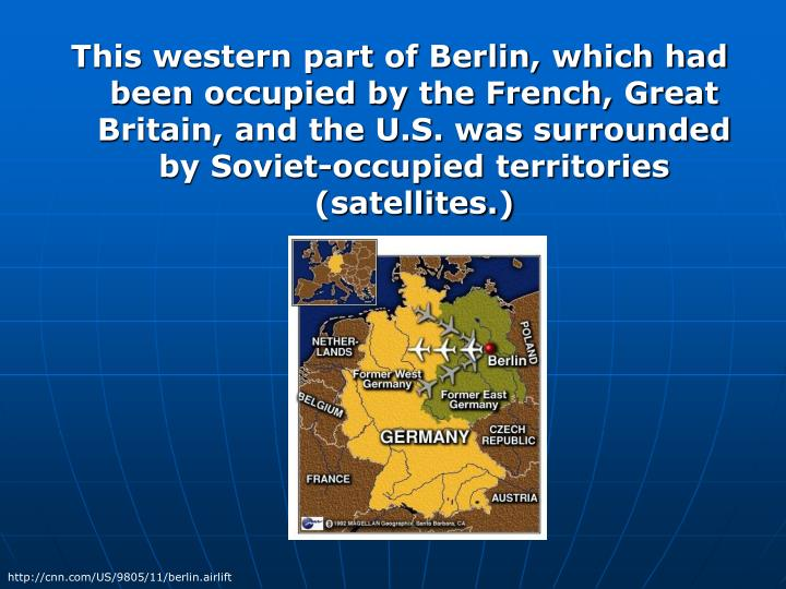 This western part of Berlin, which had been occupied by the French, Great Britain, and the U.S. was surrounded by Soviet-occupied territories (satellites.)