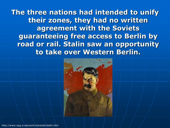 The three nations had intended to unify their zones, they had no written agreement with the Soviets guaranteeing free access to Berlin by road or rail. Stalin saw an opportunity to take over Western Berlin.