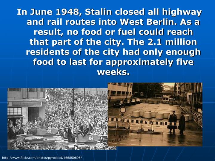 In June 1948, Stalin closed all highway and rail routes into West Berlin. As a result, no food or fuel could reach that part of the city. The 2.1 million residents of the city had only enough food to last for approximately five weeks.
