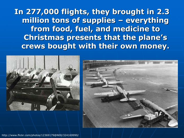 In 277,000 flights, they brought in 2.3 million tons of supplies – everything from food, fuel, and medicine to Christmas presents that the plane's crews bought with their own money.