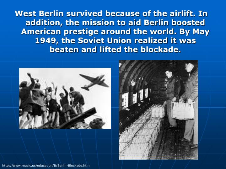 West Berlin survived because of the airlift. In addition, the mission to aid Berlin boosted American prestige around the world. By May 1949, the Soviet Union realized it was beaten and lifted the blockade.