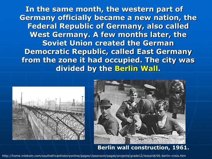 In the same month, the western part of Germany officially became a new nation, the Federal Republic of Germany, also called West Germany. A few months later, the Soviet Union created the German Democratic Republic, called East Germany from the zone it had occupied. The city was divided by the