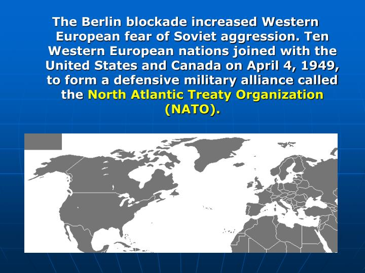 The Berlin blockade increased Western European fear of Soviet aggression. Ten Western European nations joined with the United States and Canada on April 4, 1949, to form a defensive military alliance called the