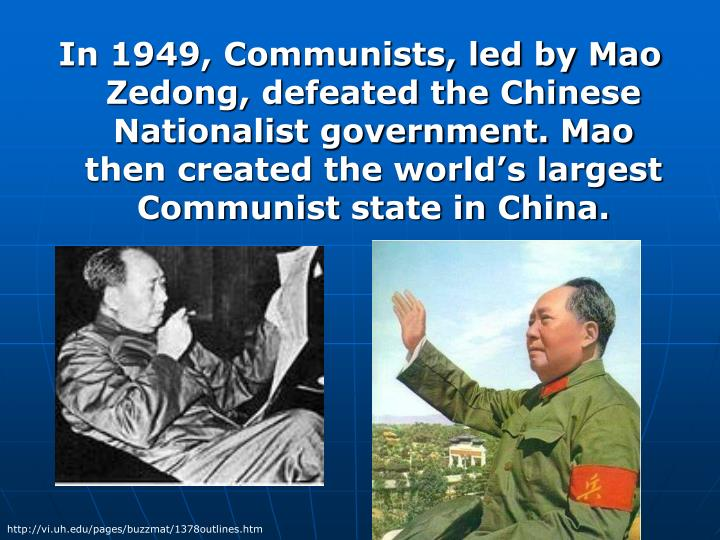 In 1949, Communists, led by Mao Zedong, defeated the Chinese Nationalist government. Mao then created the world's largest Communist state in China.