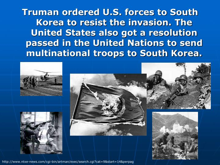 Truman ordered U.S. forces to South Korea to resist the invasion. The United States also got a resolution passed in the United Nations to send multinational troops to South Korea.