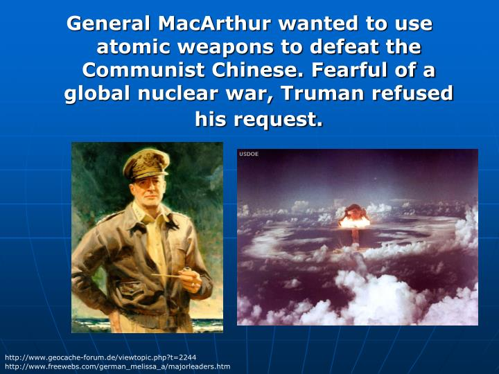 General MacArthur wanted to use atomic weapons to defeat the Communist Chinese. Fearful of a global nuclear war, Truman refused his request.