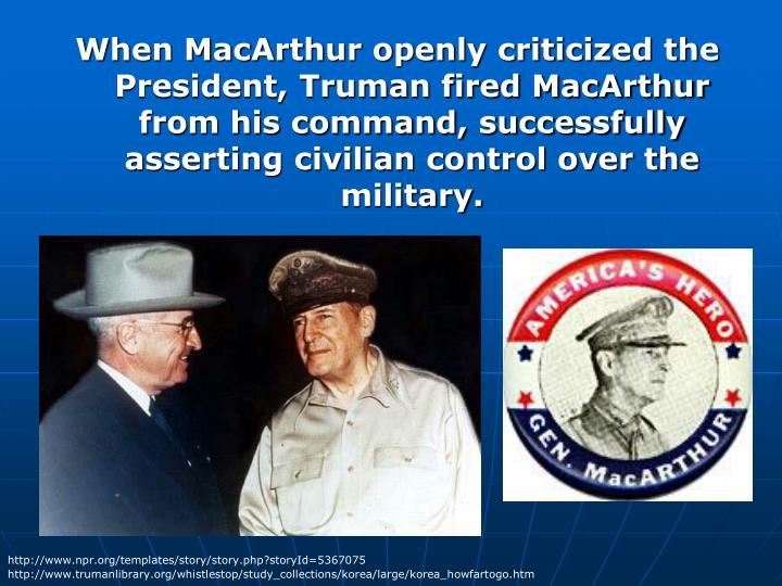 When MacArthur openly criticized the President, Truman fired MacArthur from his command, successfully asserting civilian control over the military.
