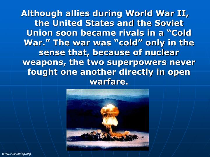 "Although allies during World War II, the United States and the Soviet Union soon became rivals in a ""Cold War."" The war was ""cold"" only in the sense that, because of nuclear weapons, the two superpowers never fought one another directly in open warfare."