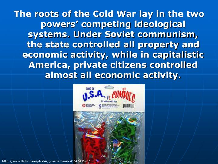 The roots of the Cold War lay in the two powers' competing ideological systems. Under Soviet communism, the state controlled all property and economic activity, while in capitalistic America, private citizens controlled almost all economic activity.