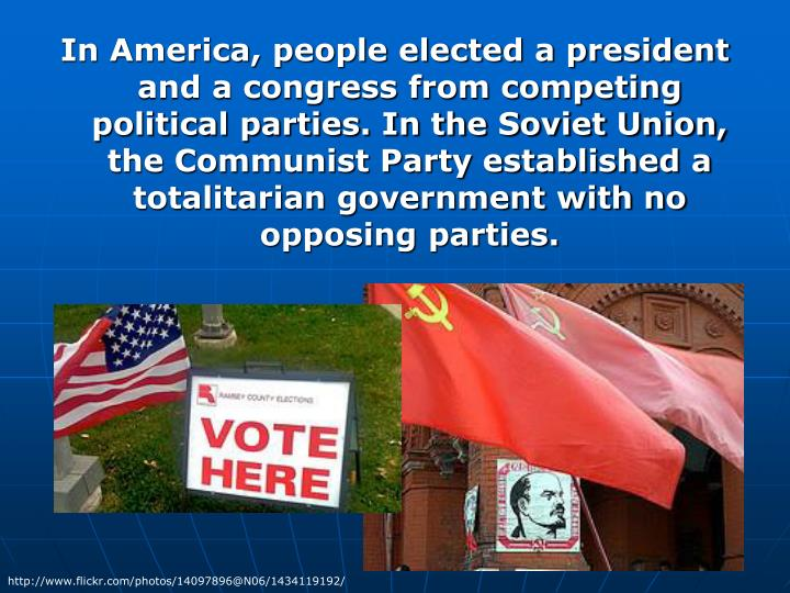 In America, people elected a president and a congress from competing political parties. In the Soviet Union, the Communist Party established a totalitarian government with no opposing parties.