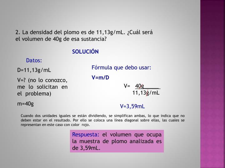 2. La densidad del plomo es de 11,13g/mL. ¿Cuál será el volumen de 40g de esa sustancia?