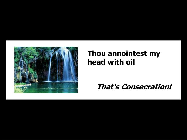 Thou annointest my head with oil