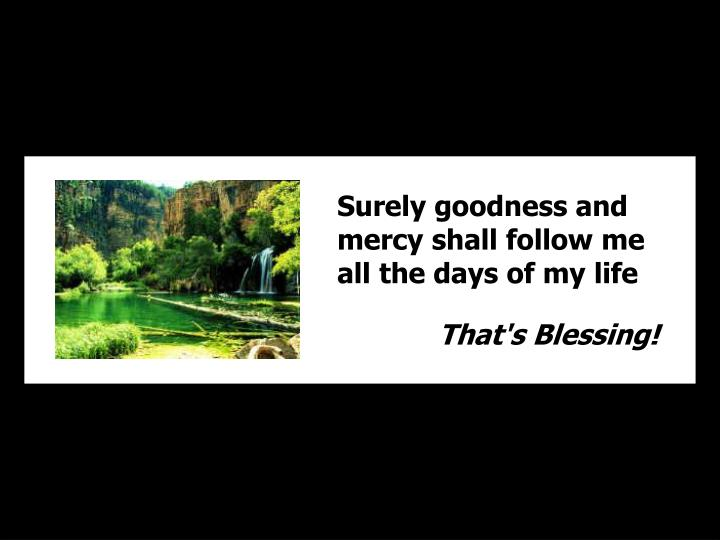 Surely goodness and mercy shall follow me all the days of my life