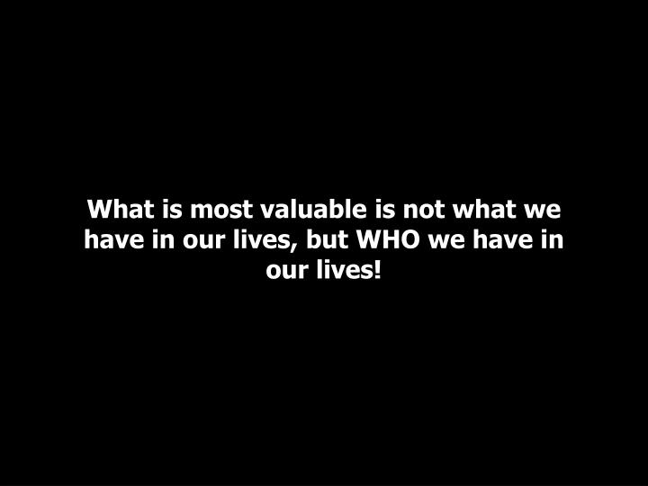 What is most valuable is not what we have in our lives, but WHO we have in our lives!