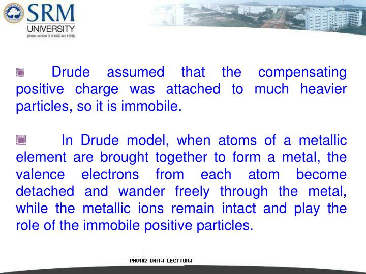 Drude assumed that the compensating positive charge was attached to much heavier particles, so it is immobile.