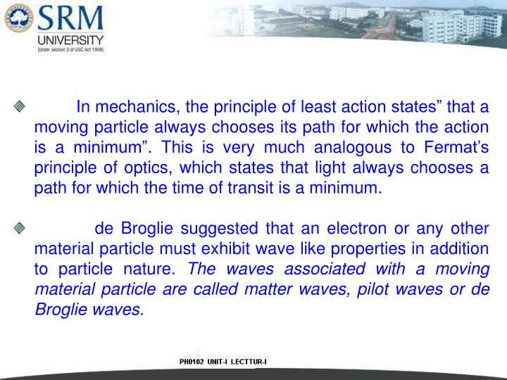 """In mechanics, the principle of least action states"""" that a moving particle always chooses its path for which the action is a minimum"""". This is very much analogous to Fermat's principle of optics, which states that light always chooses a path for which the time of transit is a minimum."""