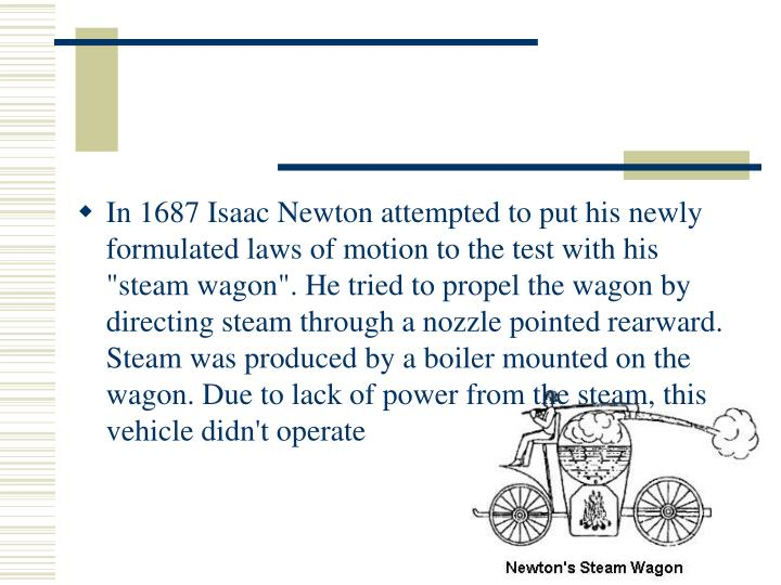 "In 1687 Isaac Newton attempted to put his newly formulated laws of motion to the test with his ""steam wagon"". He tried to propel the wagon by directing steam through a nozzle pointed rearward. Steam was produced by a boiler mounted on the wagon. Due to lack of power from the steam, this vehicle didn't operate"