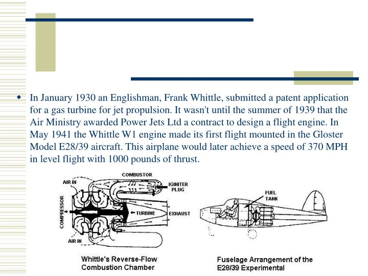 In January 1930 an Englishman, Frank Whittle, submitted a patent application for a gas turbine for jet propulsion. It wasn't until the summer of 1939 that the Air Ministry awarded Power Jets Ltd a contract to design a flight engine. In May 1941 the Whittle W1 engine made its first flight mounted in the Gloster Model E28/39 aircraft. This airplane would later achieve a speed of 370 MPH in level flight with 1000 pounds of thrust.