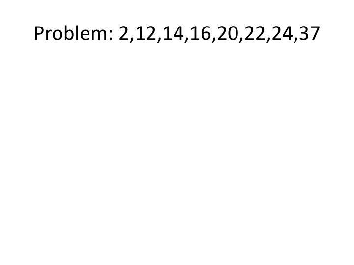 Problem: 2,12,14,16,20,22,24,37