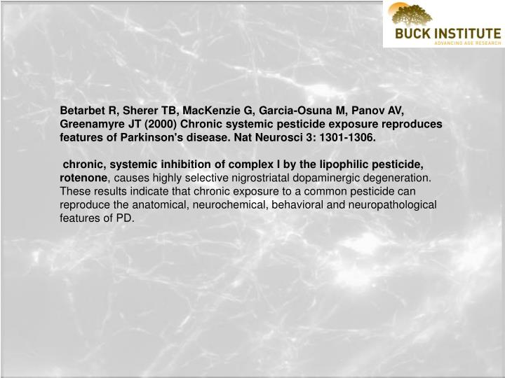 Betarbet R, Sherer TB, MacKenzie G, Garcia-Osuna M, Panov AV, Greenamyre JT (2000) Chronic systemic pesticide exposure reproduces features of Parkinson's disease. Nat Neurosci 3: 1301-1306.