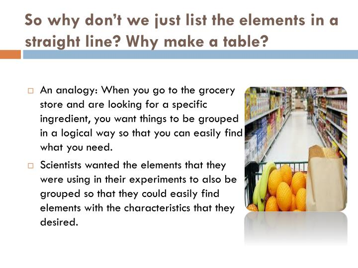 So why don't we just list the elements in a straight line? Why make a table?