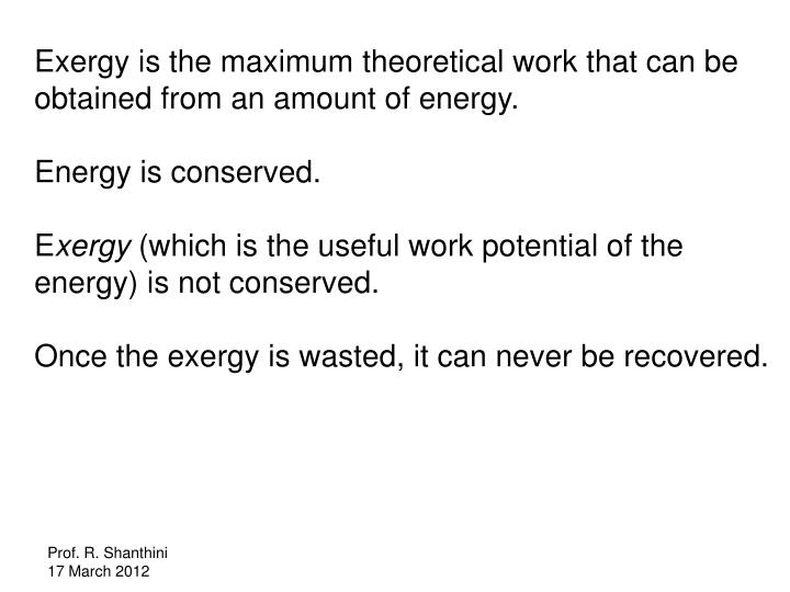 Exergy is the maximum theoretical work that can be obtained from an amount of energy.