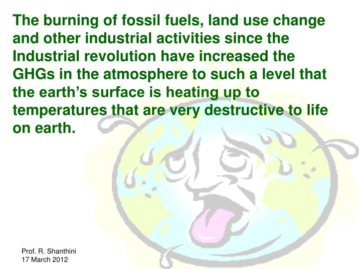 The burning of fossil fuels, land use change and other industrial activities since the Industrial revolution have increased the GHGs in the atmosphere to such a level that the earth's surface is heating up to temperatures that are very destructive to life on earth.
