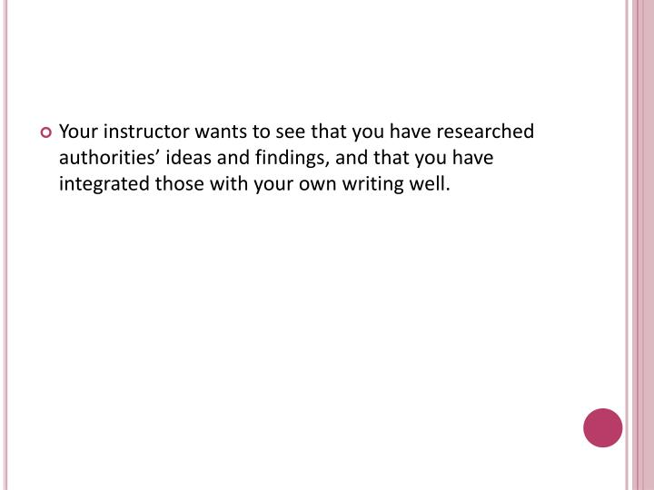 Your instructor wants to see that you have researched authorities' ideas and findings, and that you have integrated those with your own writing well.