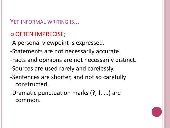 Yet informal writing is...