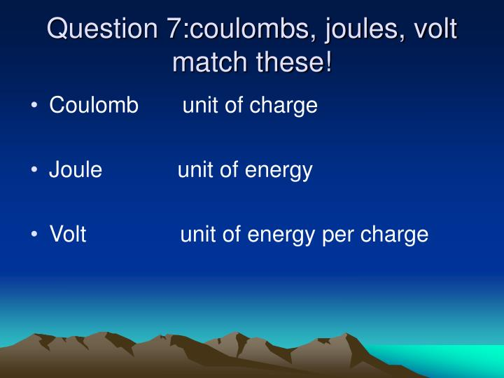 Question 7:coulombs, joules, volt