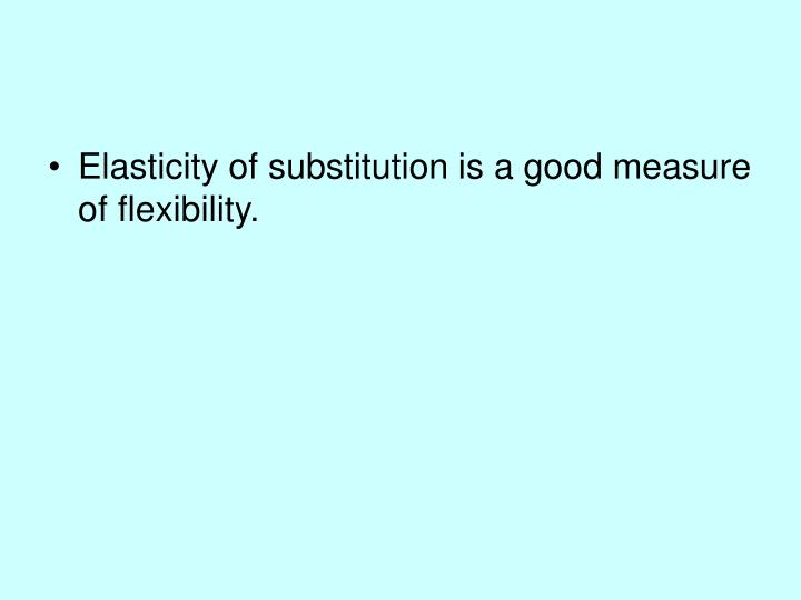 Elasticity of substitution is a good measure of flexibility.