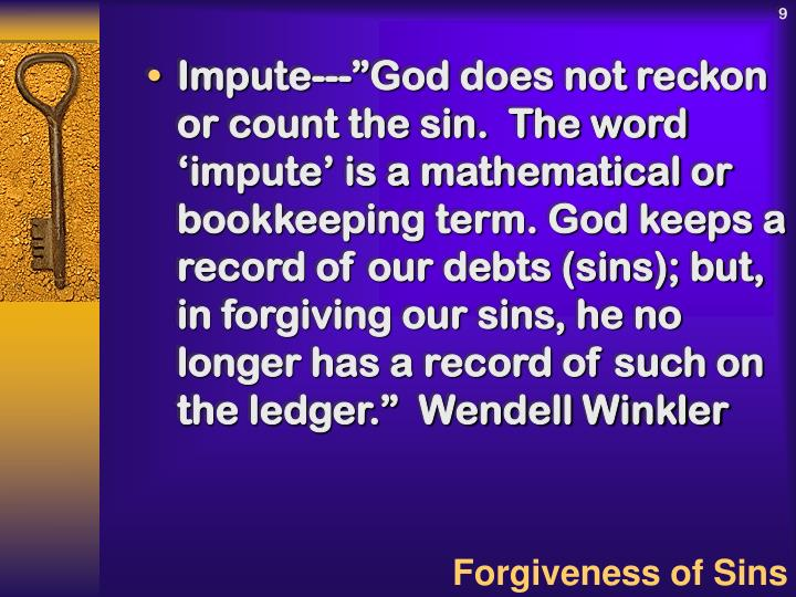 "Impute---""God does not reckon or count the sin.  The word 'impute' is a mathematical or bookkeeping term. God keeps a record of our debts (sins); but, in forgiving our sins, he no longer has a record of such on the ledger.""  Wendell Winkler"