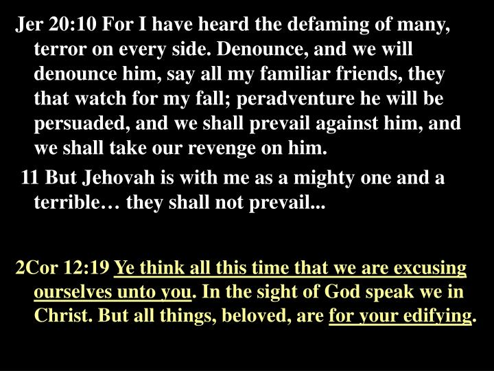 Jer 20:10 For I have heard the defaming of many, terror on every side. Denounce, and we will denounce him, say all my familiar friends, they that watch for my fall; peradventure he will be persuaded, and we shall prevail against him, and we shall take our revenge on him.