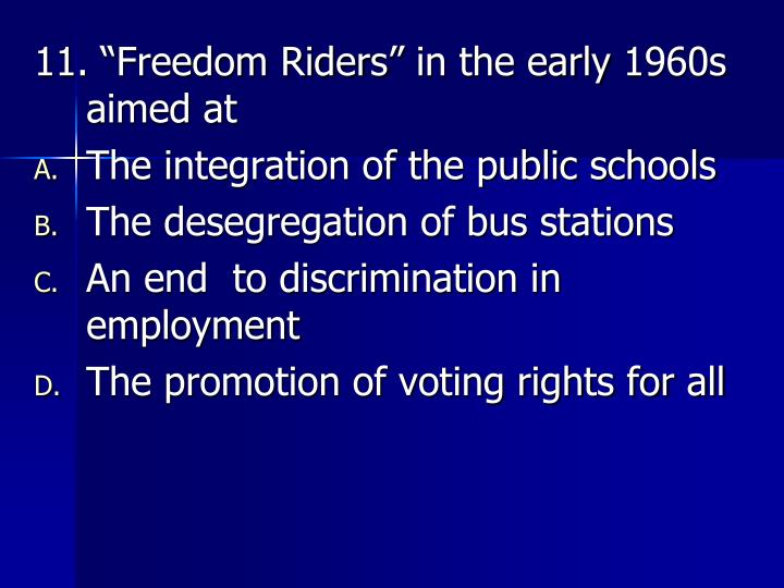 "11. ""Freedom Riders"" in the early 1960s aimed at"
