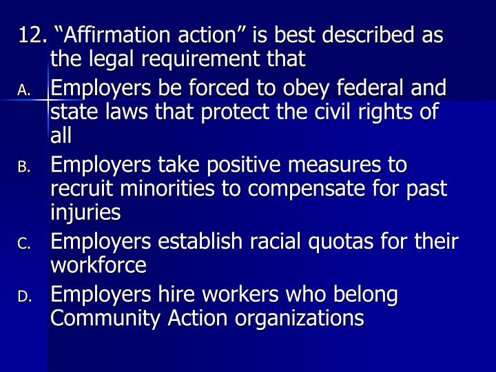"12. ""Affirmation action"" is best described as the legal requirement that"