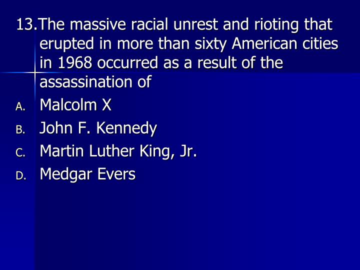 13.The massive racial unrest and rioting that erupted in more than sixty American cities in 1968 occurred as a result of the assassination of
