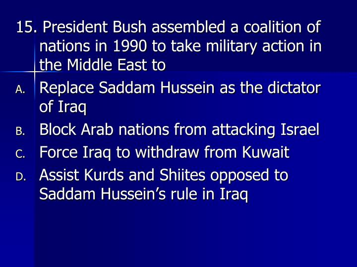 15. President Bush assembled a coalition of nations in 1990 to take military action in the Middle East to