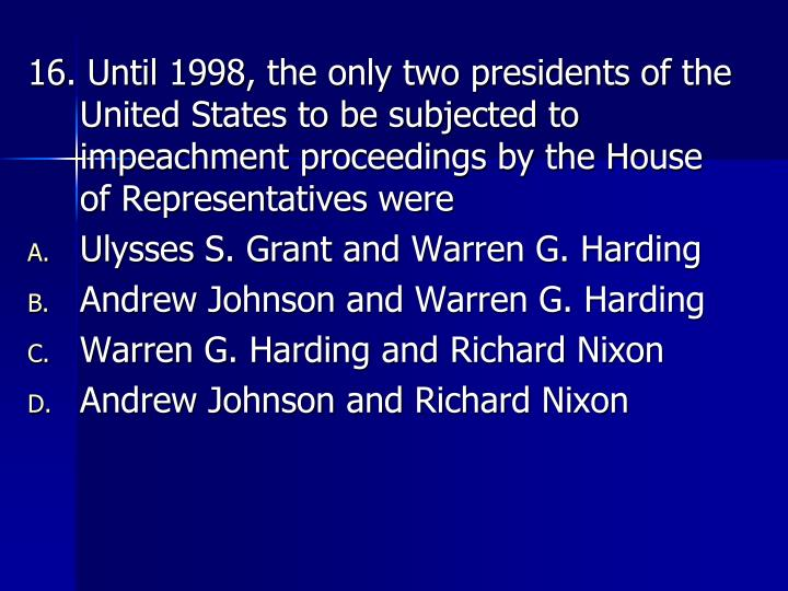 16. Until 1998, the only two presidents of the United States to be subjected to impeachment proceedings by the House of Representatives were