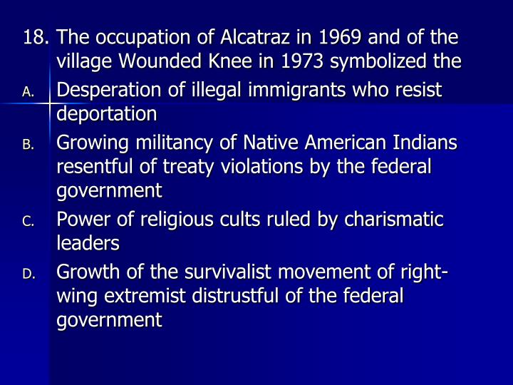 18. The occupation of Alcatraz in 1969 and of the village Wounded Knee in 1973 symbolized the