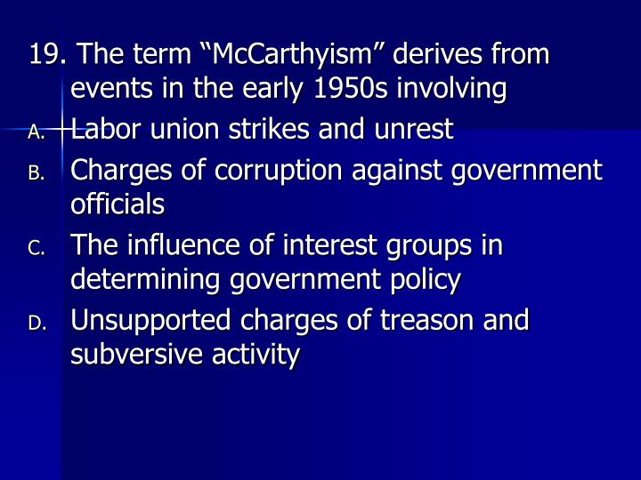"19. The term ""McCarthyism"" derives from events in the early 1950s involving"