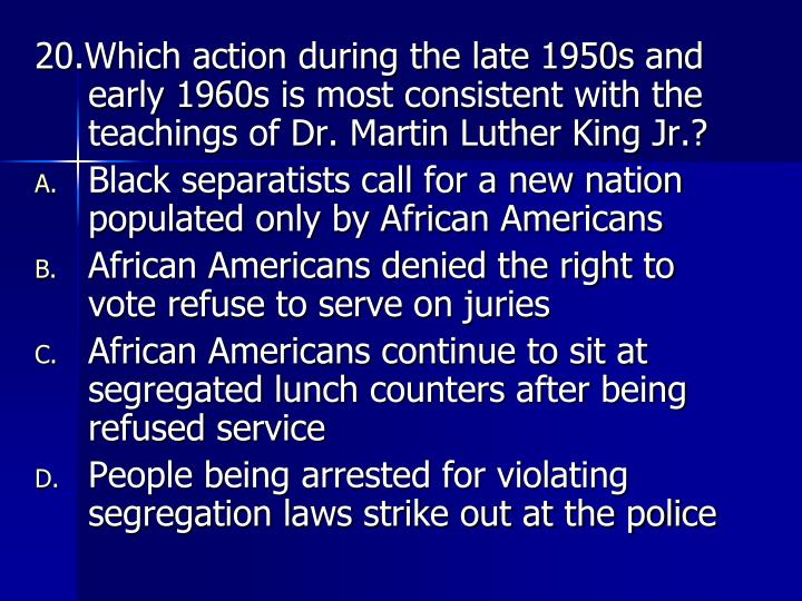 20.Which action during the late 1950s and early 1960s is most consistent with the teachings of Dr. Martin Luther King Jr.?