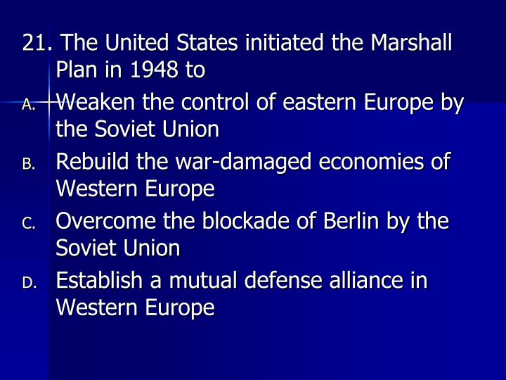 21. The United States initiated the Marshall Plan in 1948 to