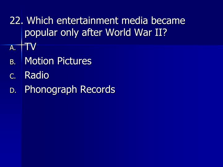 22. Which entertainment media became popular only after World War II?
