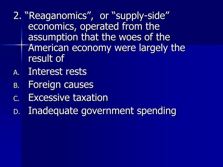 "2. ""Reaganomics"",  or ""supply-side"" economics, operated from the assumption that the woes of..."