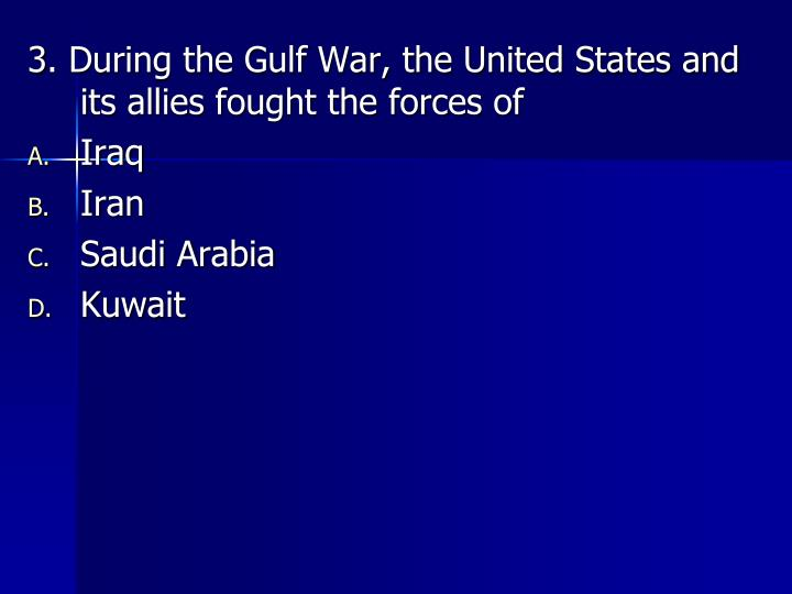 3. During the Gulf War, the United States and its allies fought the forces of